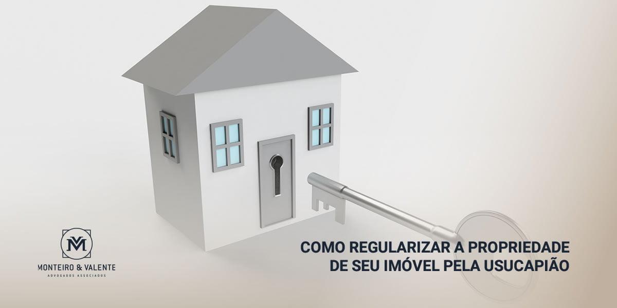 Monteiro & Valente - Advogados Associados - Como regularizar a propriedade de seu imóvel pela usucapião